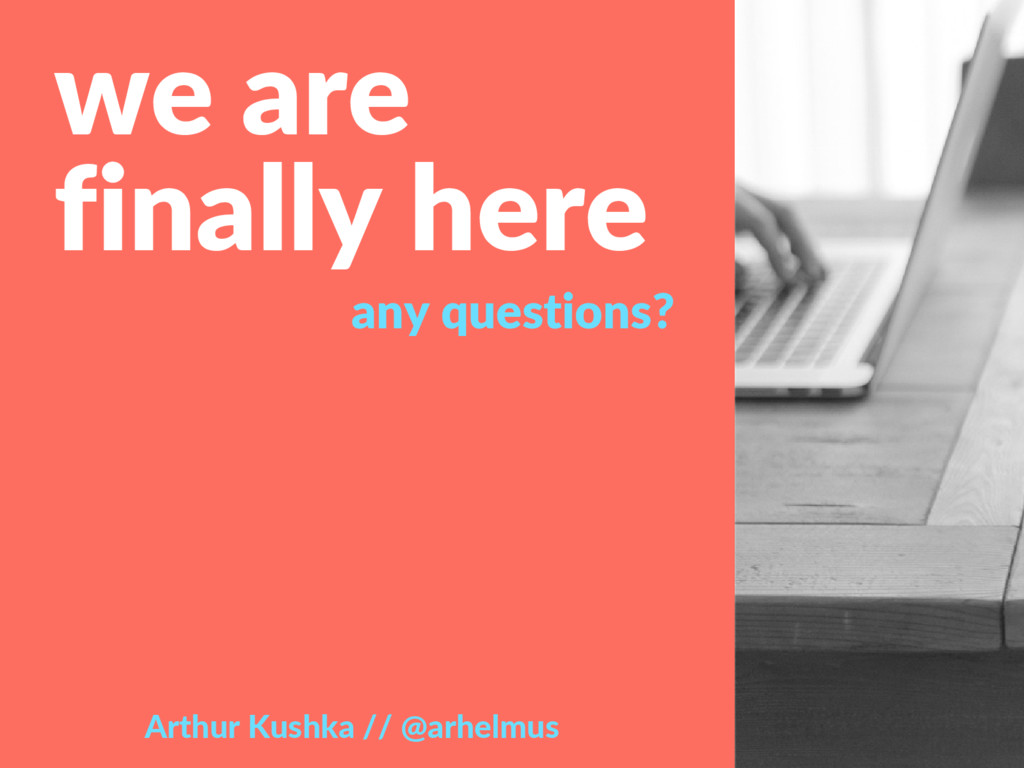 we are finally here any questions? Arthur Kushk...