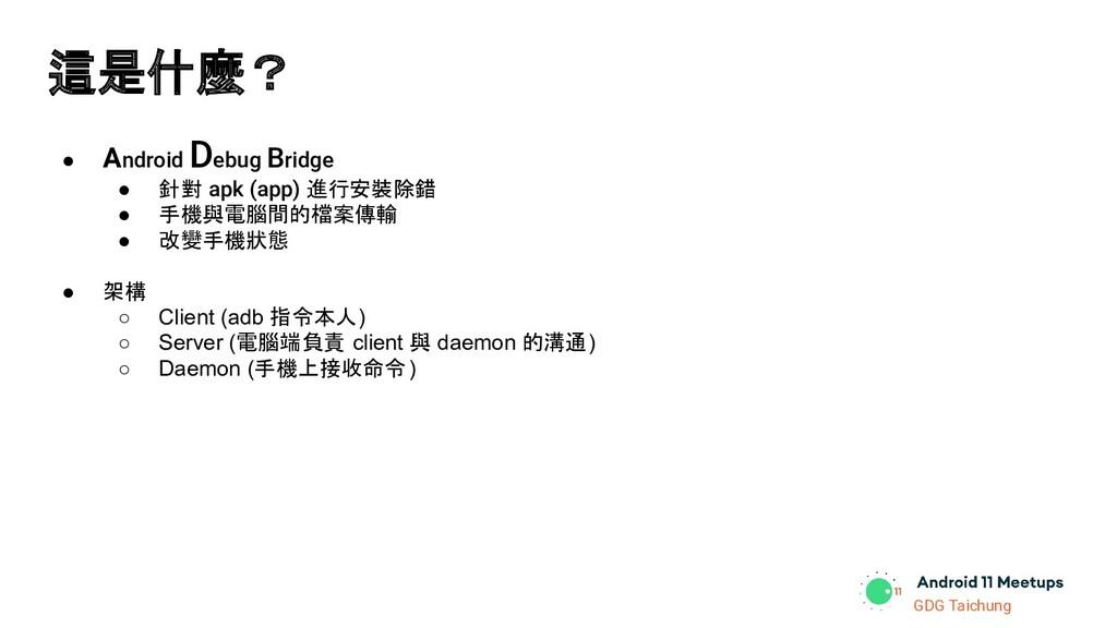 GDG Taichung 這是什麼? ● Android Debug Bridge ● 針對 ...