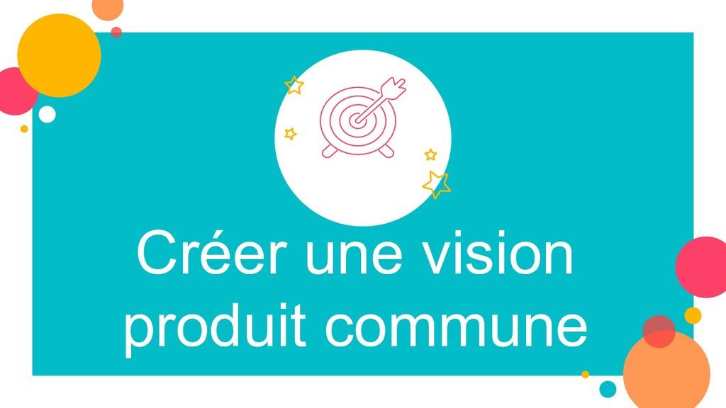 Créer une vision produit commune