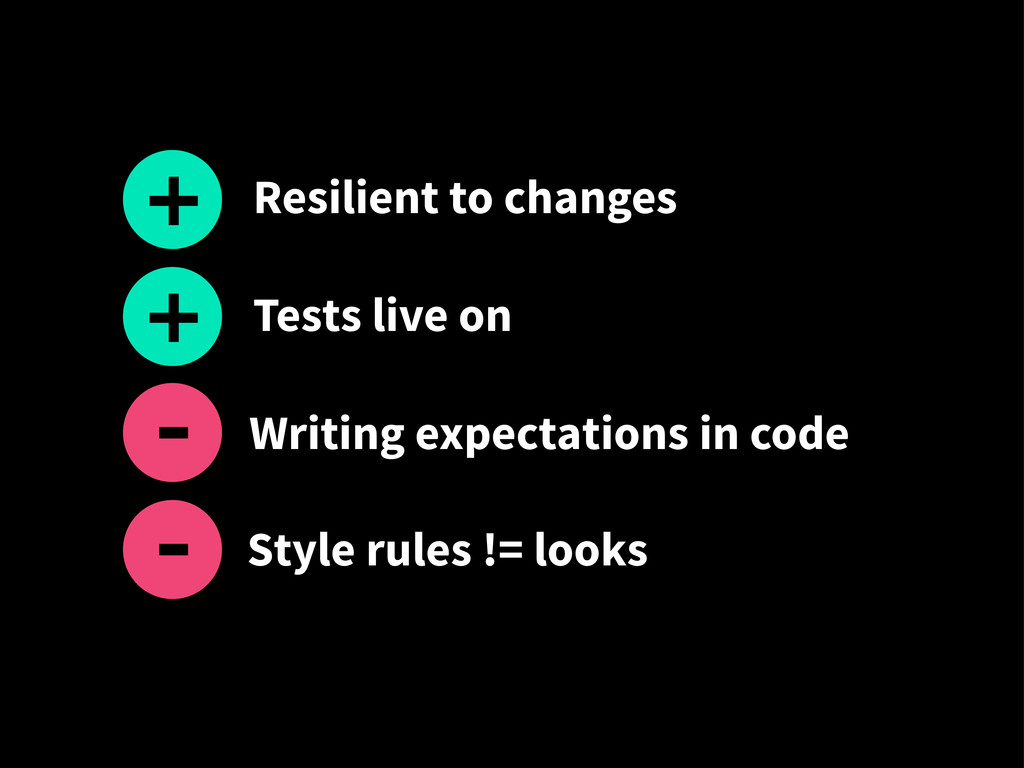 Style rules != looks + - Resilient to changes T...