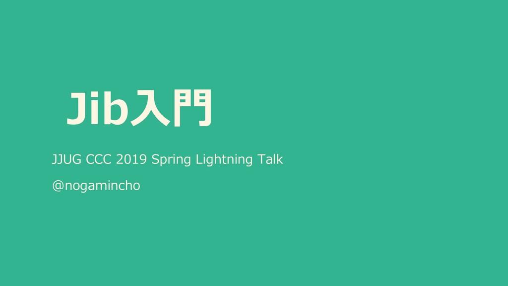 Jib⼊⾨ JJUG CCC 2019 Spring Lightning Talk @noga...