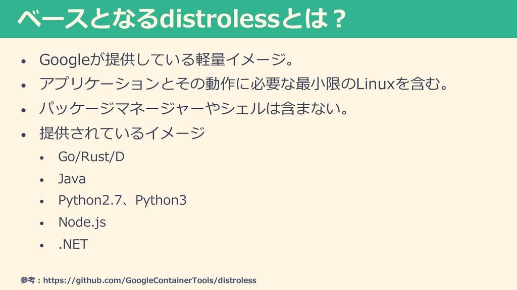 ベースとなるdistrolessとは︖ • Googleが提供している軽量イメージ。 • アプ...