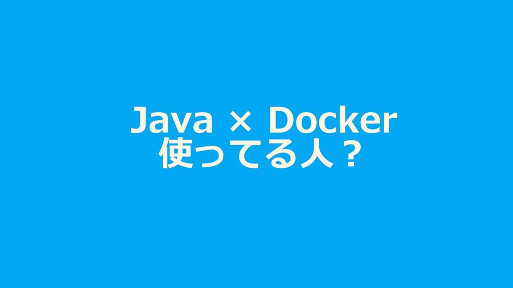Java × Docker 使ってる⼈︖