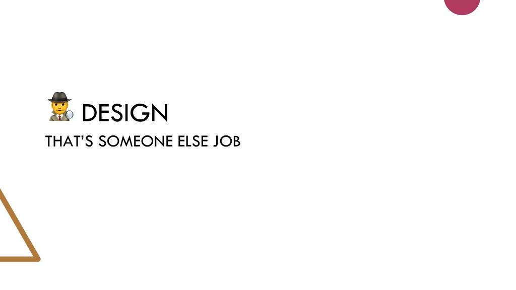DESIGN THAT'S SOMEONE ELSE JOB