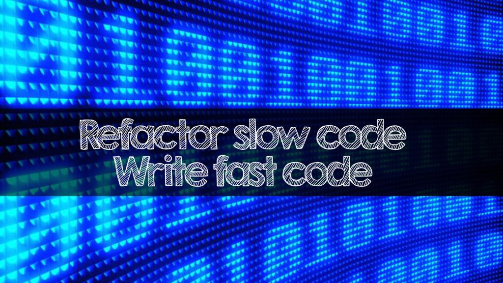 Refactor slow code Write fast code