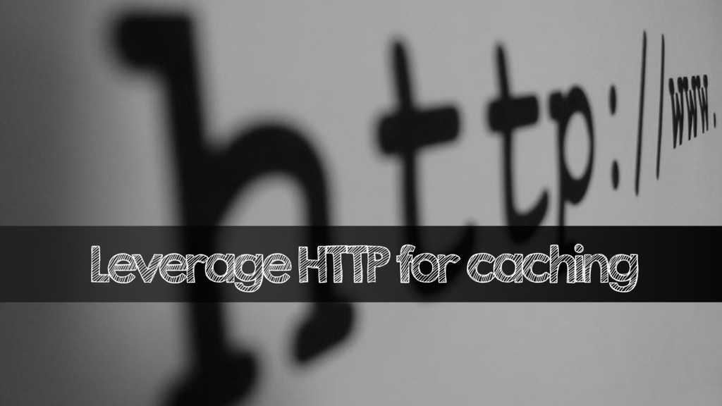 Leverage HTTP for caching