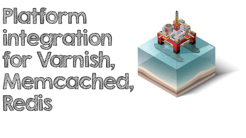 Platform integration for Varnish, Memcached, Re...