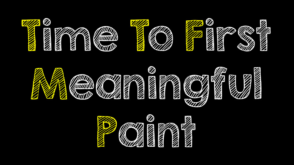 Time To First Meaningful Paint