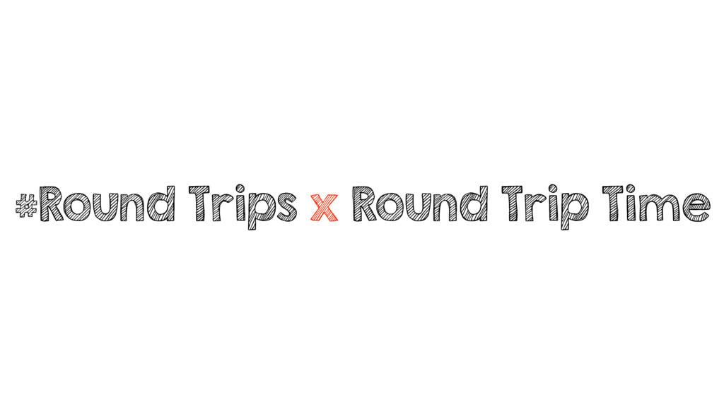 #Round Trips x Round Trip Time