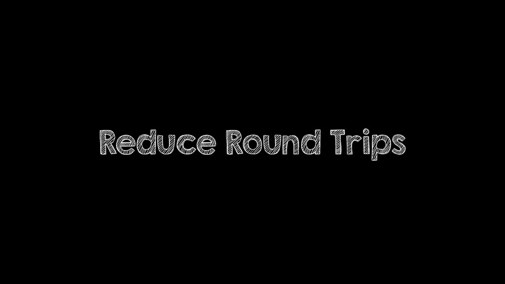 Reduce Round Trips