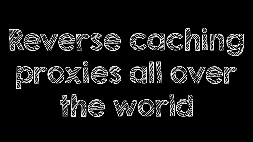 Reverse caching proxies all over the world
