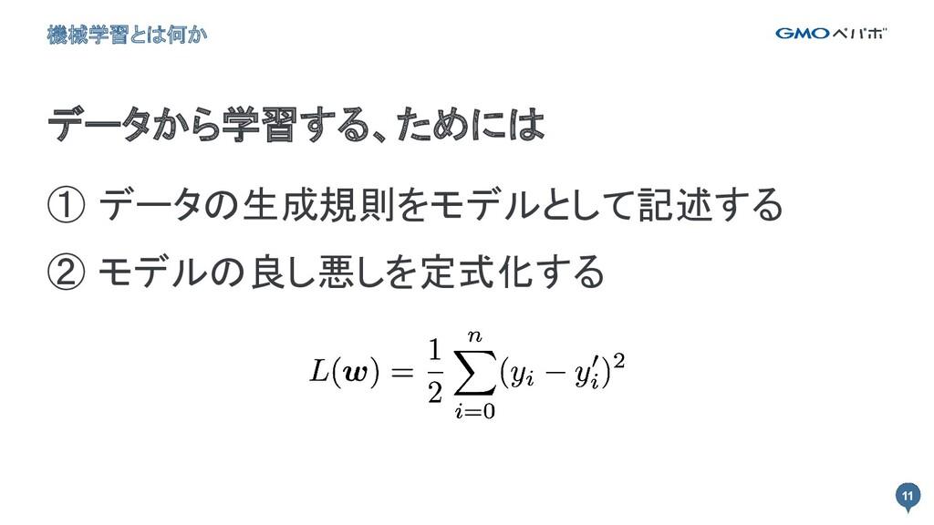 11 ① データの生成規則をモデルとして記述する ② モデルの良し悪しを定式化する 11 ...