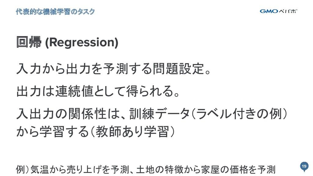 19 19 回帰 (Regression) 代表的な機械学習のタスク 入力から出力を予測する問...