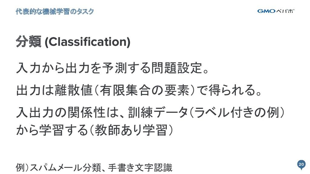 20 20 分類 (Classification) 代表的な機械学習のタスク 入力から出力を予測...