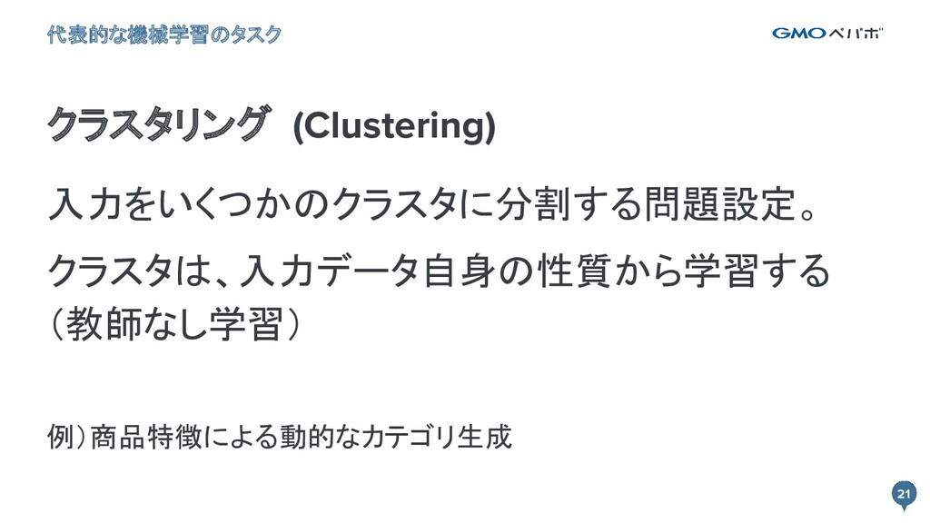 21 21 クラスタリング (Clustering) 代表的な機械学習のタスク 入力をいくつか...