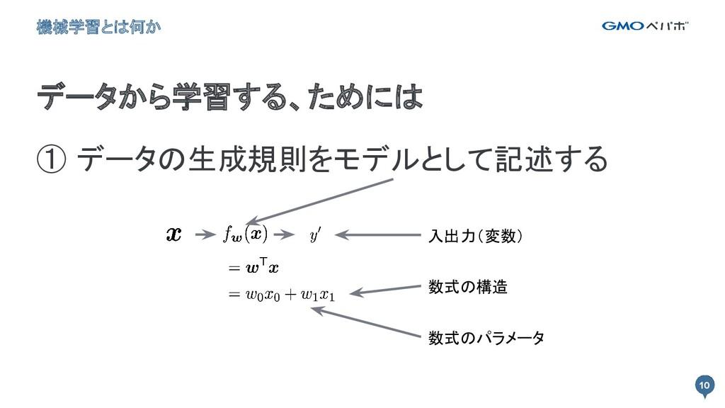 10 ① データの生成規則をモデルとして記述する 10 データから学習する、ためには 機械学...