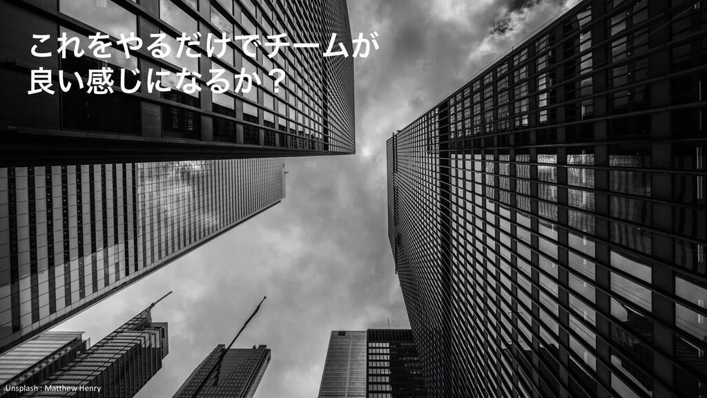 ͜ΕΛΔ͚ͩͰνʔϜ͕ ྑ͍ײ͡ʹͳΔ͔ʁ Unsplash : Matthew Henry