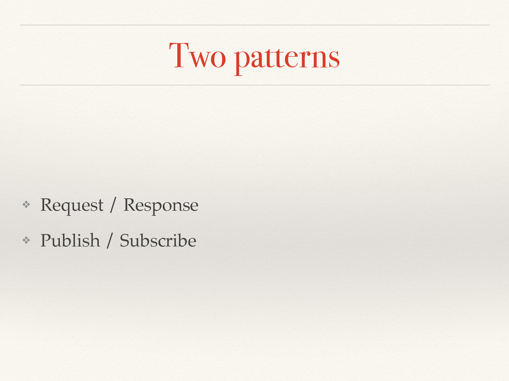 Two patterns ❖ Request / Response ❖ Publish / S...