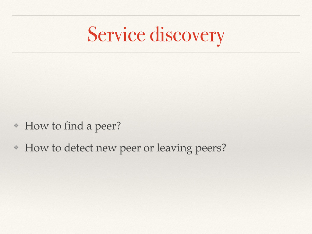 Service discovery ❖ How to find a peer? ❖ How to...
