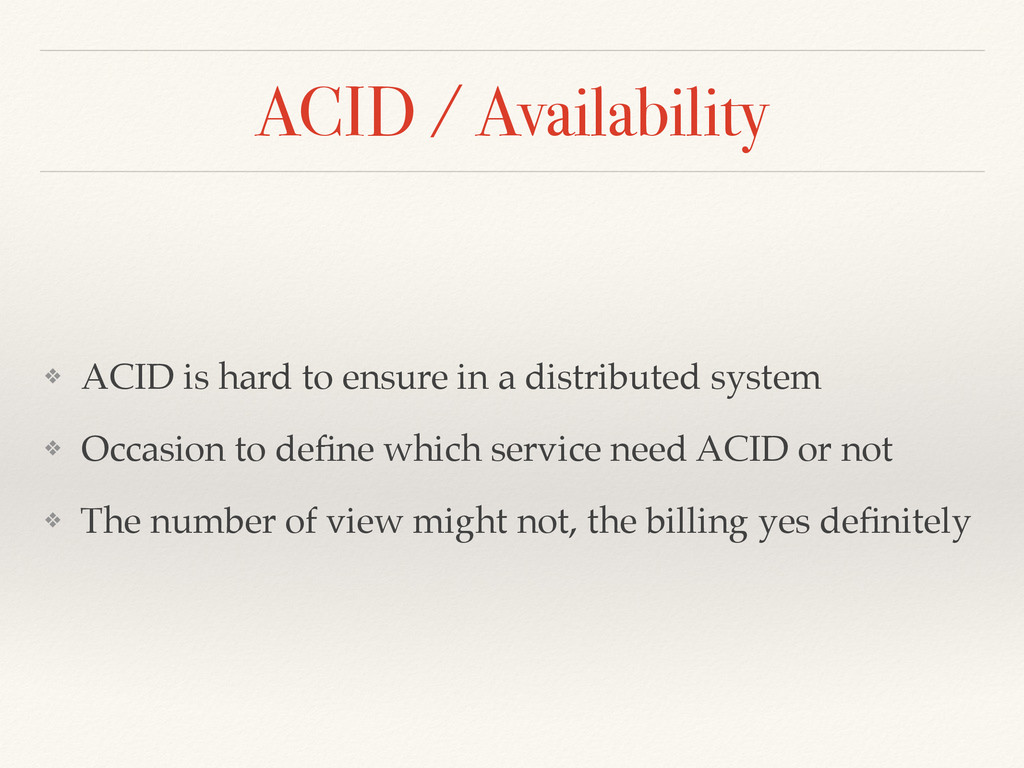 ACID / Availability ❖ ACID is hard to ensure in...