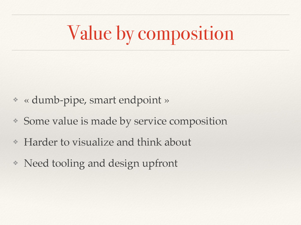 Value by composition ❖ « dumb-pipe, smart endpo...