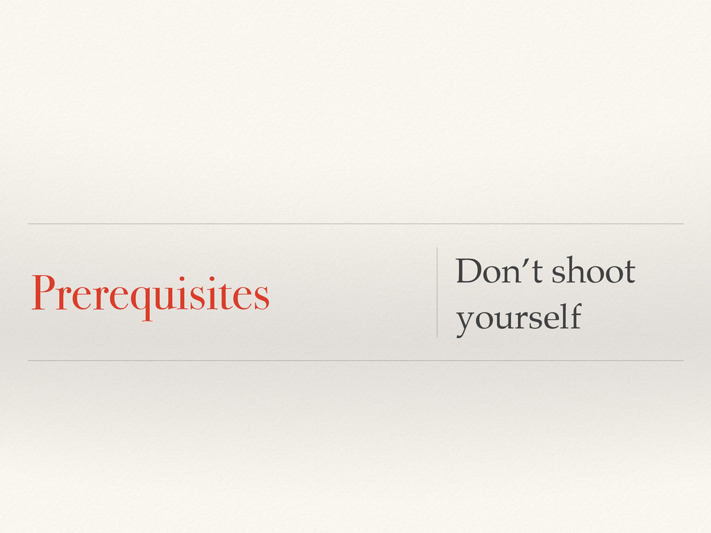 Prerequisites Don't shoot yourself