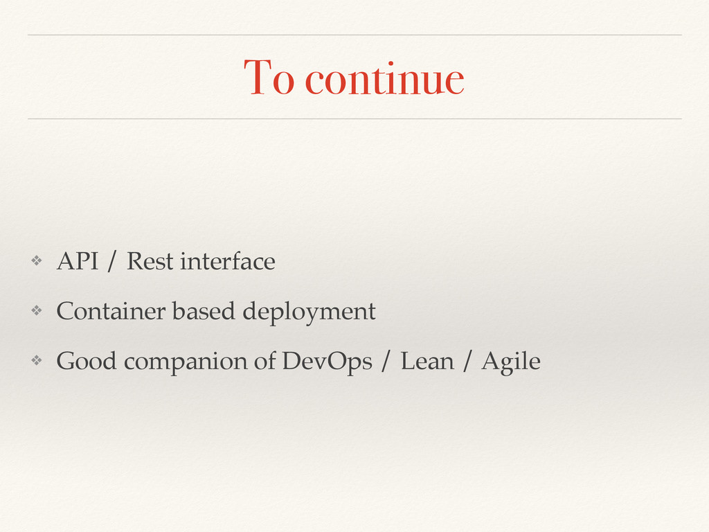 To continue ❖ API / Rest interface ❖ Container ...