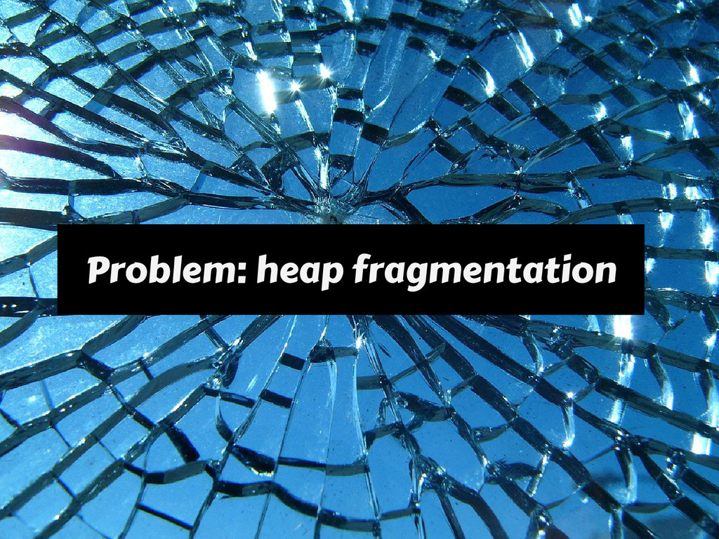Problem: heap fragmentation