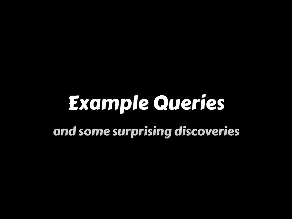 Example Queries and some surprising discoveries