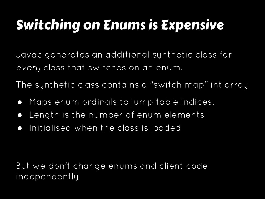 Switching on Enums is Expensive Javac generates...