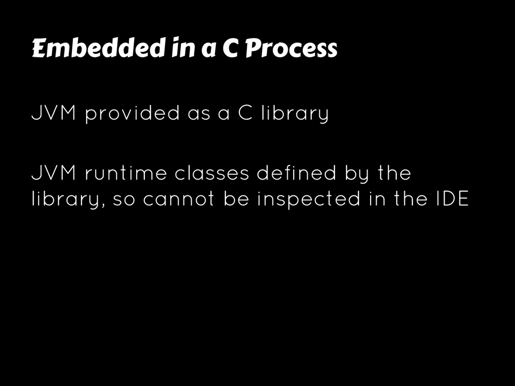 Embedded in a C Process JVM provided as a C lib...