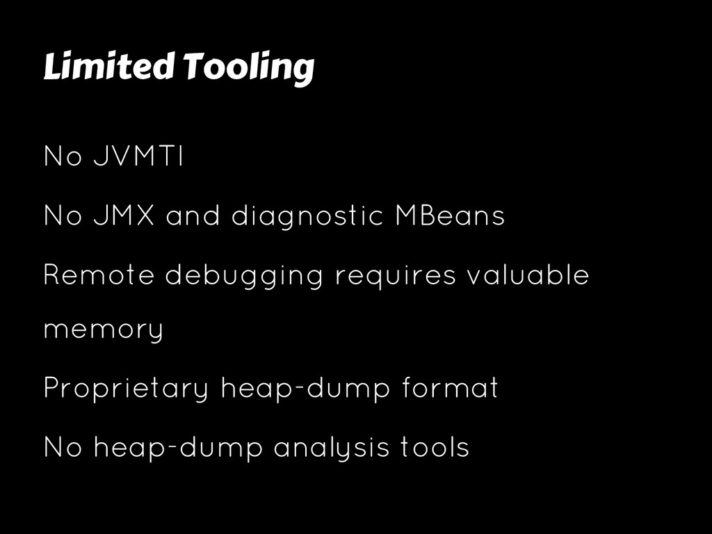 Limited Tooling No JVMTI No JMX and diagnostic ...