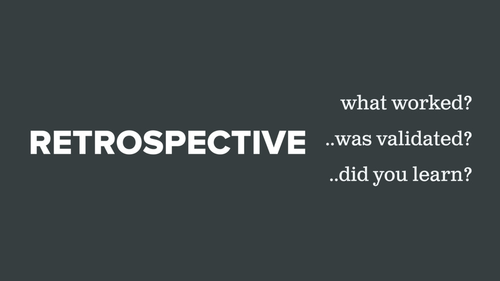 RETROSPECTIVE what worked? ..was validated? ..d...