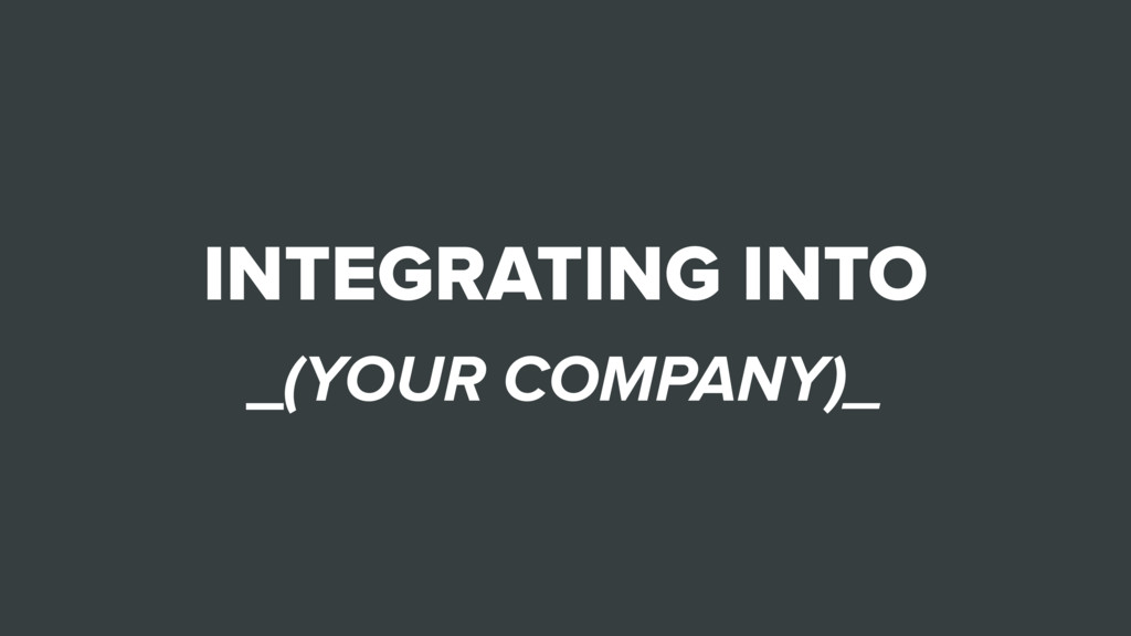 INTEGRATING INTO _(YOUR COMPANY)_