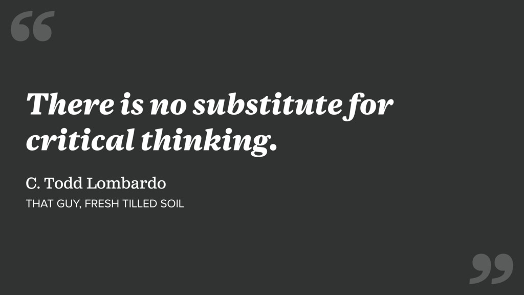 There is no substitute for critical thinking. C...