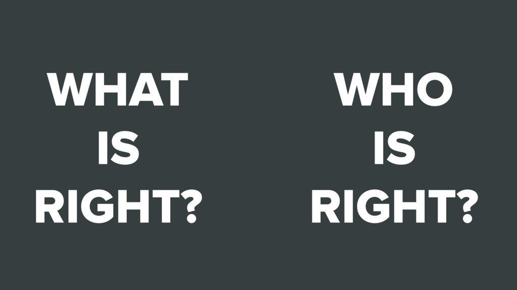 WHO IS RIGHT? WHAT IS RIGHT?