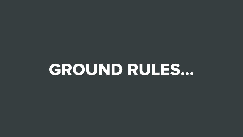 GROUND RULES…