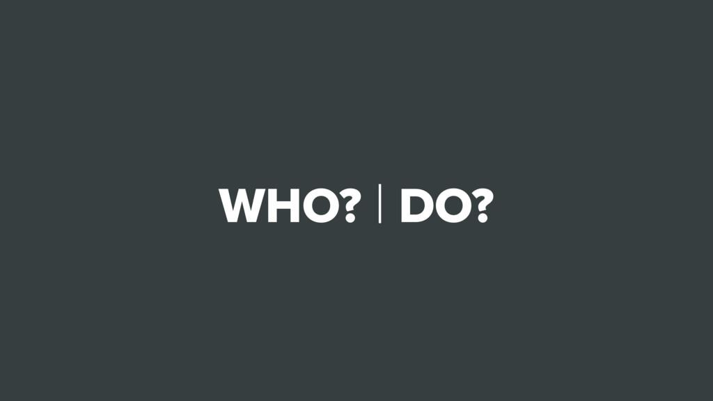 WHO? | DO?