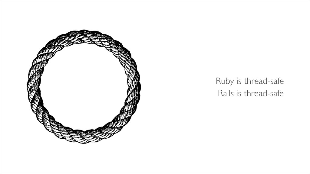 Ruby is thread-safe Rails is thread-safe