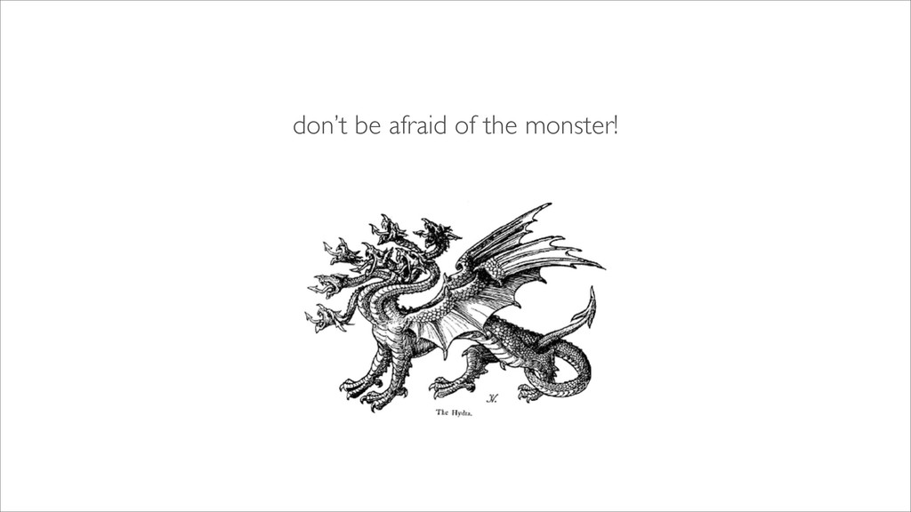 don't be afraid of the monster!