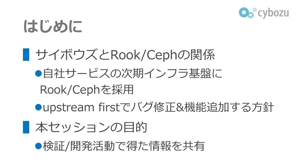 はじめに ▌サイボウズとRook/Cephの関係 ⚫自社サービスの次期インフラ基盤に Rook...