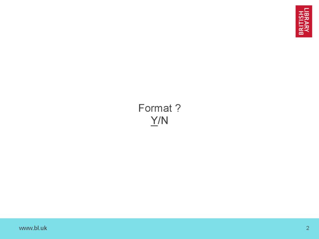 www.bl.uk 2 Format ? Y/N