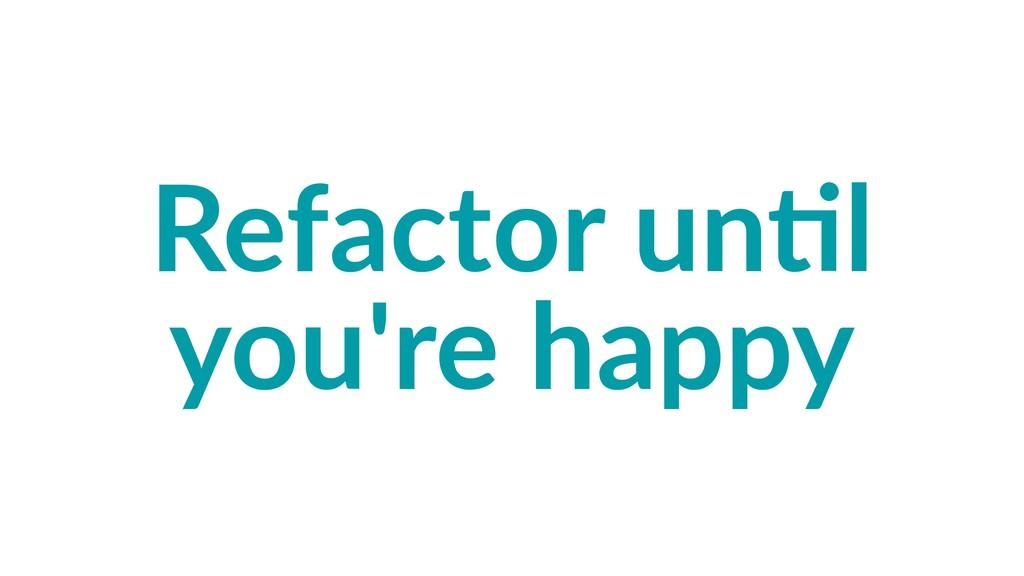 Refactor un,l you're happy