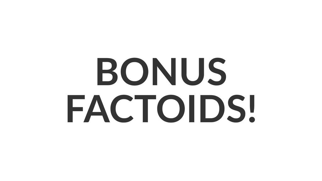 BONUS FACTOIDS!