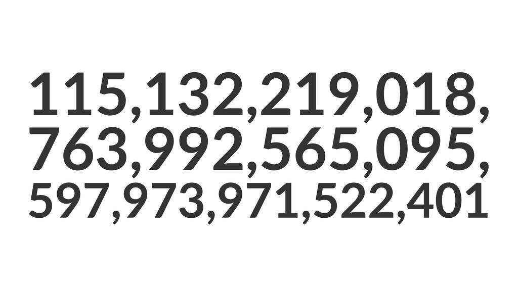 115,132,219,018, 763,992,565,095, 597,973,971,5...