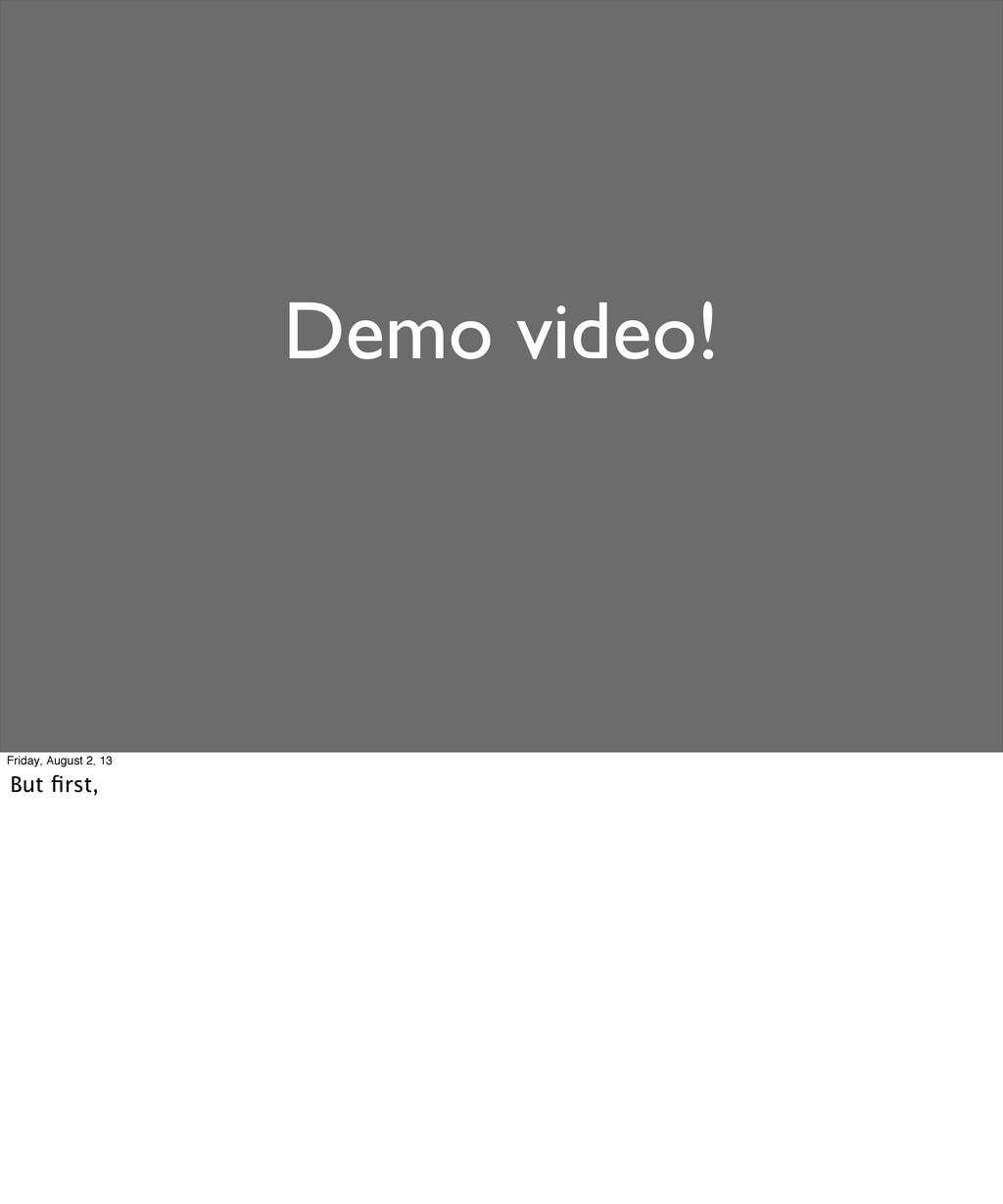 Demo video! Friday, August 2, 13 But first,