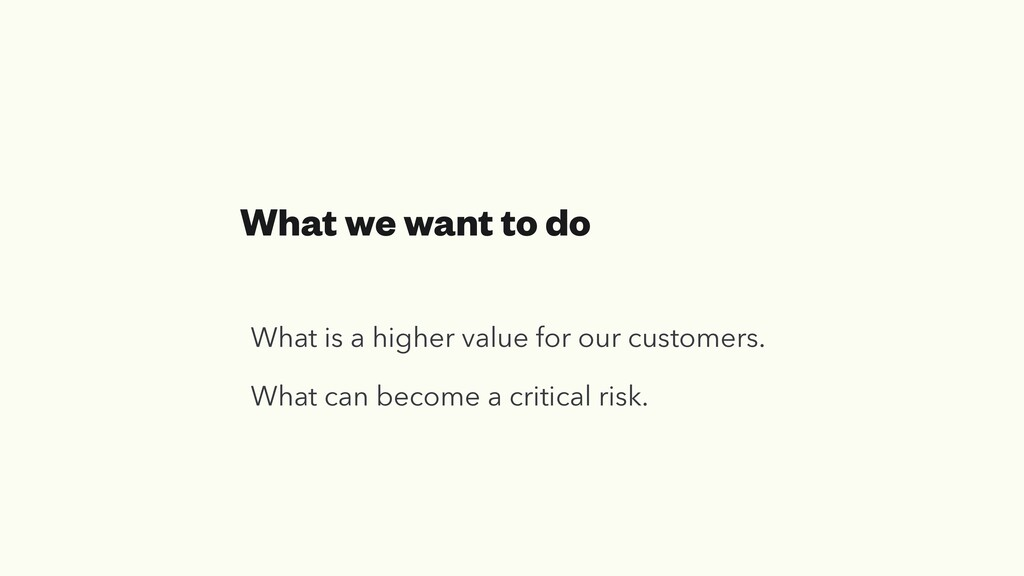 What we want to do What is a higher value for o...