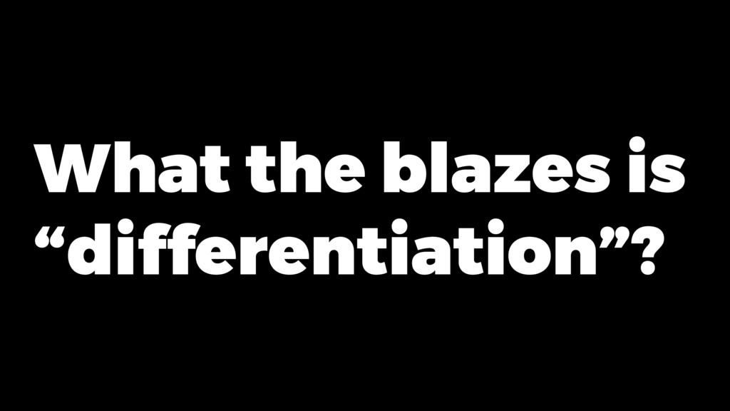 "What the blazes is ""differentiation""?"