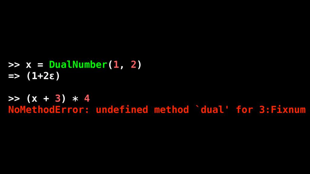 >> x = DualNumber(1, 2) => (1+2ε) >> (x + 3) * ...
