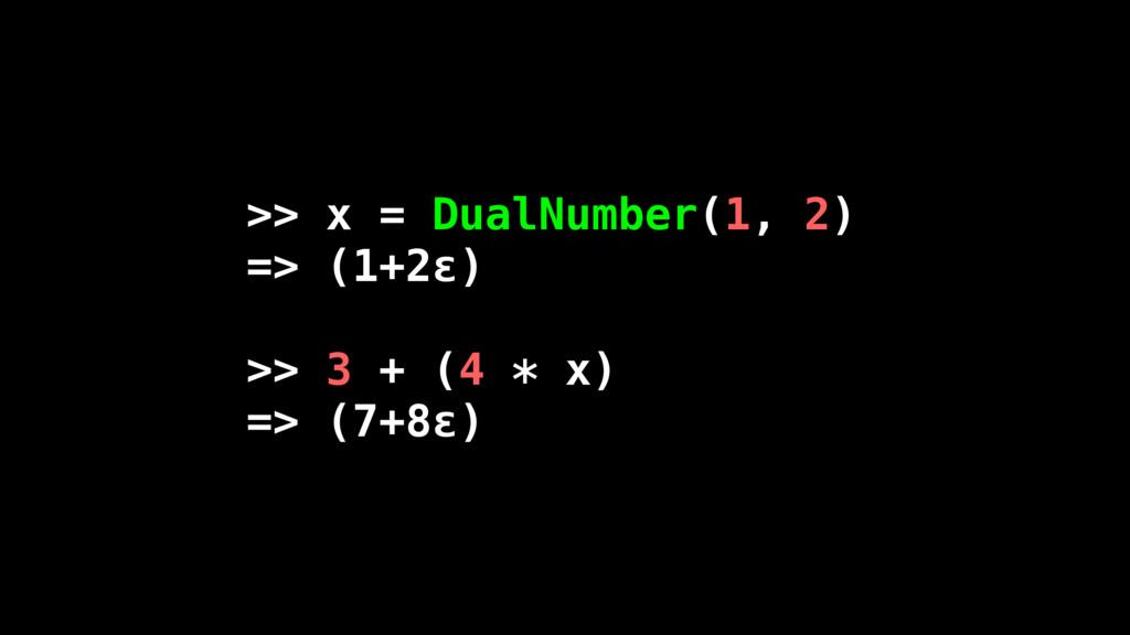 >> x = DualNumber(1, 2) => (1+2ε) >> 3 + (4 * x...